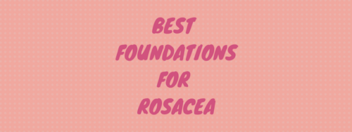 5 Best Makeup Foundations For Rosacea and Redness in 2018